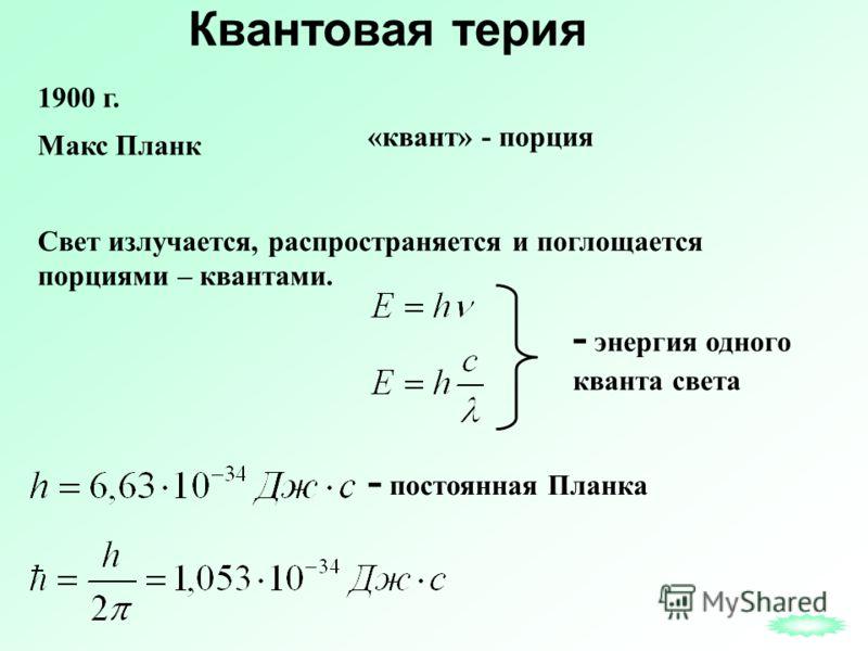 Квантовая терия Свет излучается, распространяется и поглощается порциями – квантами. - энергия одного кванта света - постоянная Планка 1900 г. Макс Планк «квант» - порция