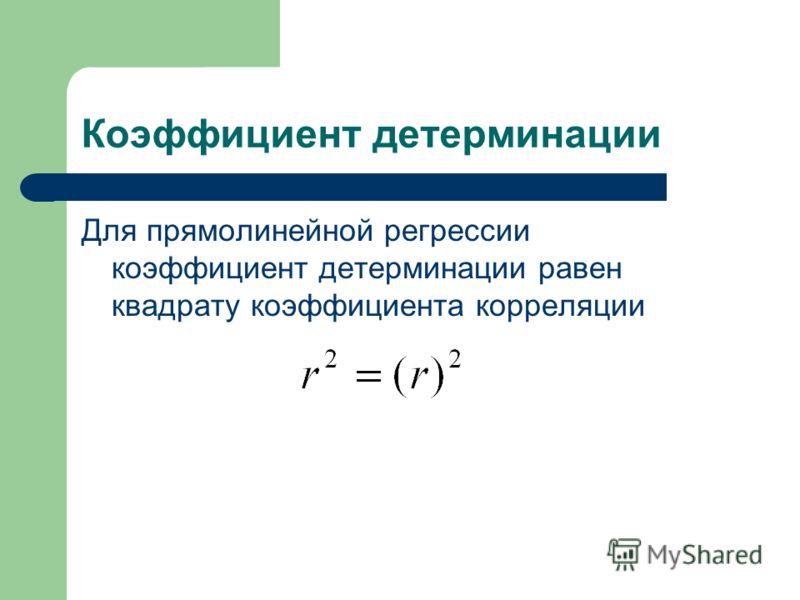 Коэффициент детерминации Для прямолинейной регрессии коэффициент детерминации равен квадрату коэффициента корреляции