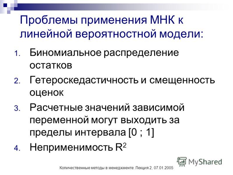 Количественные методы в менеджменте. Лекция 2, 07.01.2005 Проблемы применения МНК к линейной вероятностной модели: 1. Биномиальное распределение остатков 2. Гетероскедастичность и смещенность оценок 3. Расчетные значений зависимой переменной могут вы