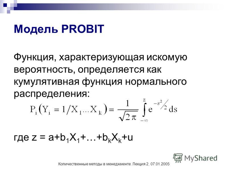 Количественные методы в менеджменте. Лекция 2, 07.01.2005 Модель PROBIT Функция, характеризующая искомую вероятность, определяется как кумулятивная функция нормального распределения: где z = a+b 1 X 1 +…+b k X k +u