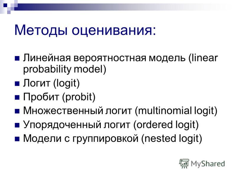 Методы оценивания: Линейная вероятностная модель (linear probability model) Логит (logit) Пробит (probit) Множественный логит (multinomial logit) Упорядоченный логит (ordered logit) Модели с группировкой (nested logit)
