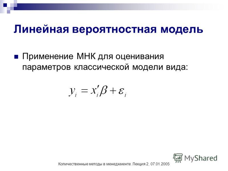 Количественные методы в менеджменте. Лекция 2, 07.01.2005 Линейная вероятностная модель Применение МНК для оценивания параметров классической модели вида: