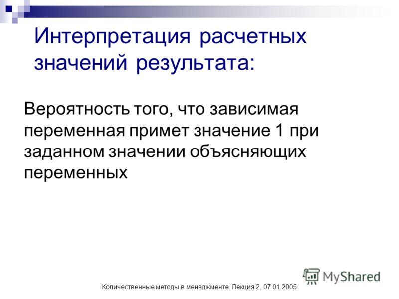 Количественные методы в менеджменте. Лекция 2, 07.01.2005 Интерпретация расчетных значений результата: Вероятность того, что зависимая переменная примет значение 1 при заданном значении объясняющих переменных