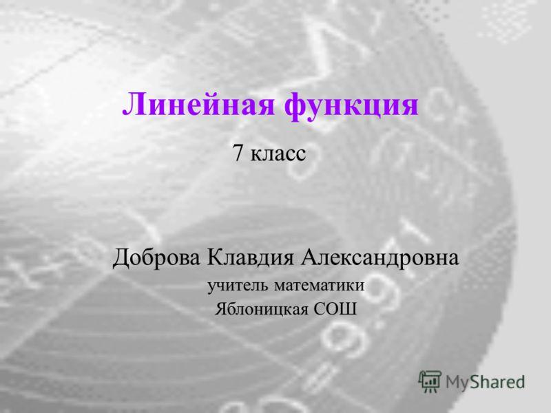 Линейная функция 7 класс Доброва Клавдия Александровна учитель математики Яблоницкая СОШ