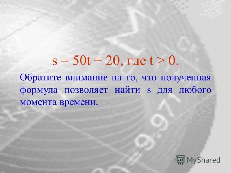 s = 50t + 20, где t > 0. Обратите внимание на то, что полученная формула позволяет найти s для любого момента времени.