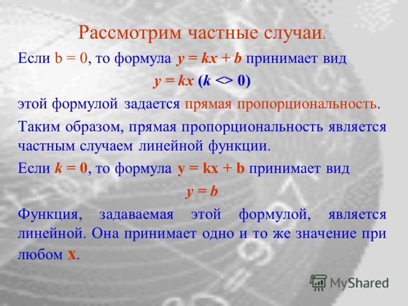 Рассмотрим частные случаи. Если b = 0, то формула y = kx + b принимает вид y = kx (k  0) этой формулой задается прямая пропорциональность. Таким образом, прямая пропорциональность является частным случаем линейной функции. Если k = 0, то формула y =