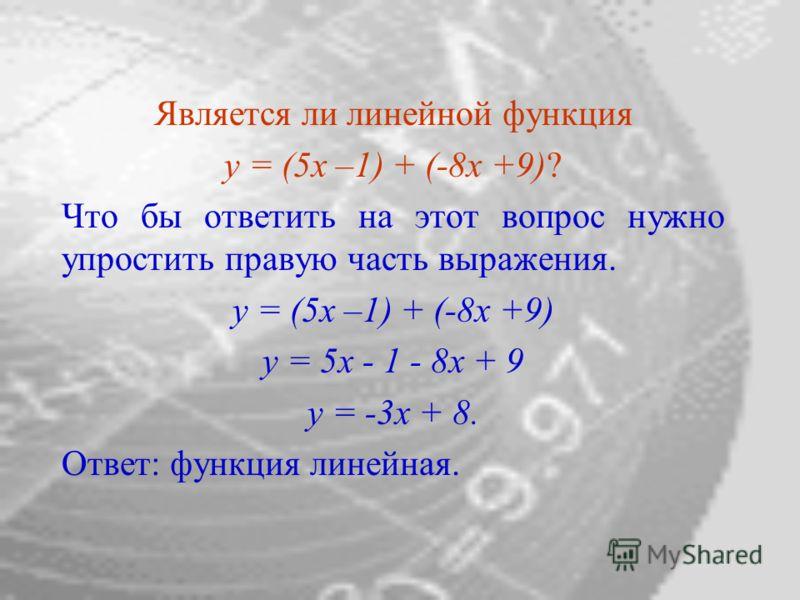 Является ли линейной функция y = (5x –1) + (-8x +9)? Что бы ответить на этот вопрос нужно упростить правую часть выражения. y = (5x –1) + (-8x +9) у = 5x - 1 - 8x + 9 y = -3x + 8. Ответ: функция линейная.