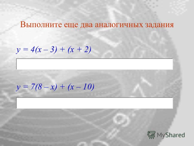 Выполните еще два аналогичных задания y = 4(x – 3) + (x + 2) у = 7(8 – x) + (x – 10)