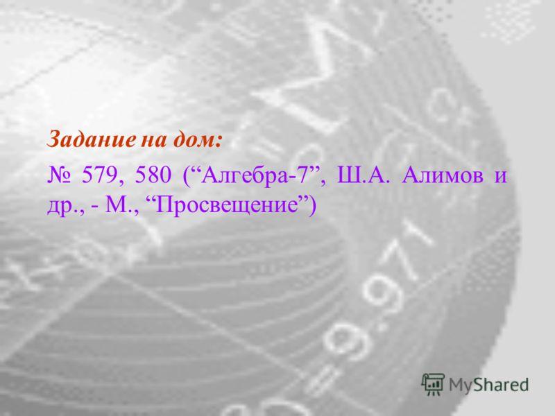 Задание на дом: 579, 580 (Алгебра-7, Ш.А. Алимов и др., - М., Просвещение)
