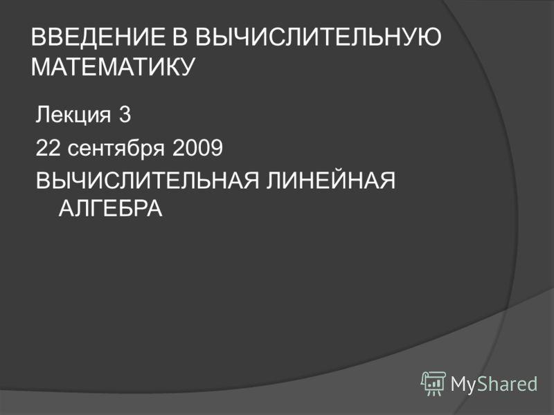 ВВЕДЕНИЕ В ВЫЧИСЛИТЕЛЬНУЮ МАТЕМАТИКУ Лекция 3 22 сентября 2009 ВЫЧИСЛИТЕЛЬНАЯ ЛИНЕЙНАЯ АЛГЕБРА