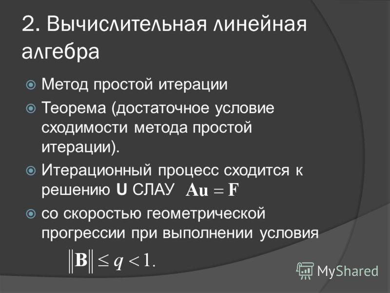 2. Вычислительная линейная алгебра Метод простой итерации Теорема (достаточное условие сходимости метода простой итерации). Итерационный процесс сходится к решению U СЛАУ со скоростью геометрической прогрессии при выполнении условия