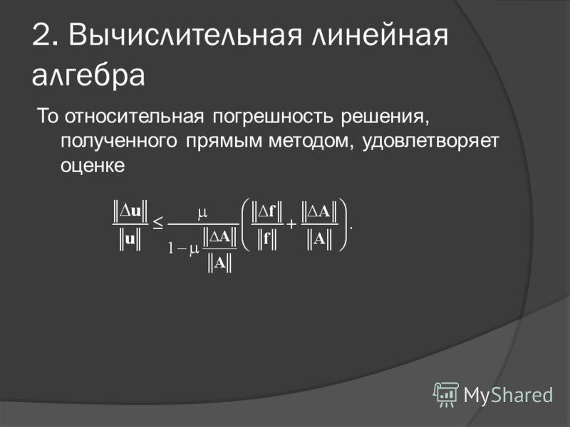 2. Вычислительная линейная алгебра То относительная погрешность решения, полученного прямым методом, удовлетворяет оценке