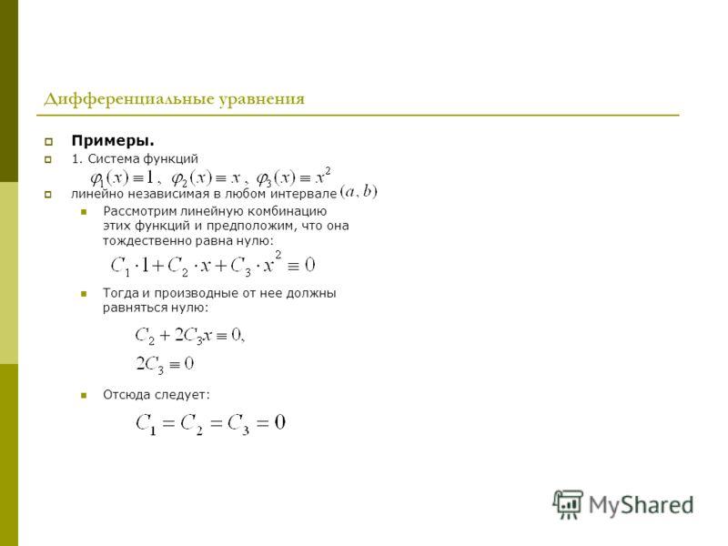 Дифференциальные уравнения Примеры. 1. Система функций линейно независимая в любом интервале Рассмотрим линейную комбинацию этих функций и предположим, что она тождественно равна нулю: Тогда и производные от нее должны равняться нулю: Отсюда следует: