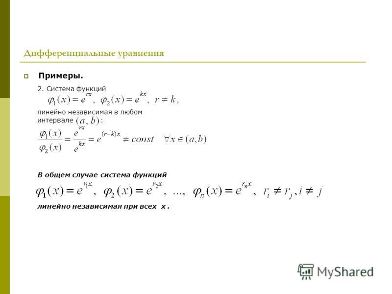 Дифференциальные уравнения Примеры. 2. Система функций линейно независимая в любом интервале : В общем случае система функций линейно независимая при всех х.