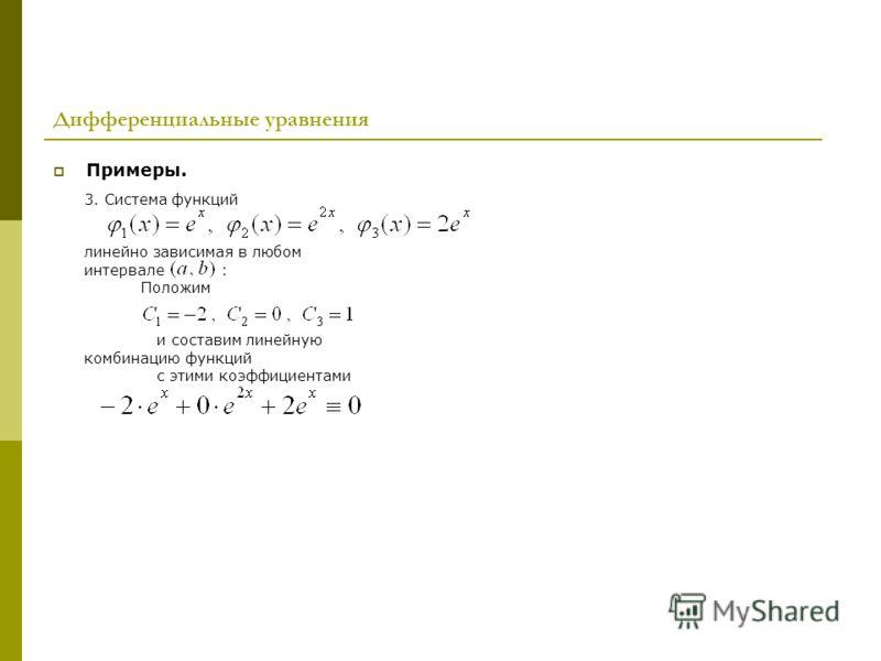 Дифференциальные уравнения Примеры. 3. Система функций линейно зависимая в любом интервале : Положим и составим линейную комбинацию функций с этими коэффициентами