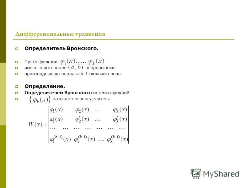 Дифференциальные уравнения Определитель Вронского. Пусть функции имеют в интервале непрерывные производные до порядка k-1 включительно. Определение. Определителем Вронского системы функций называется определитель