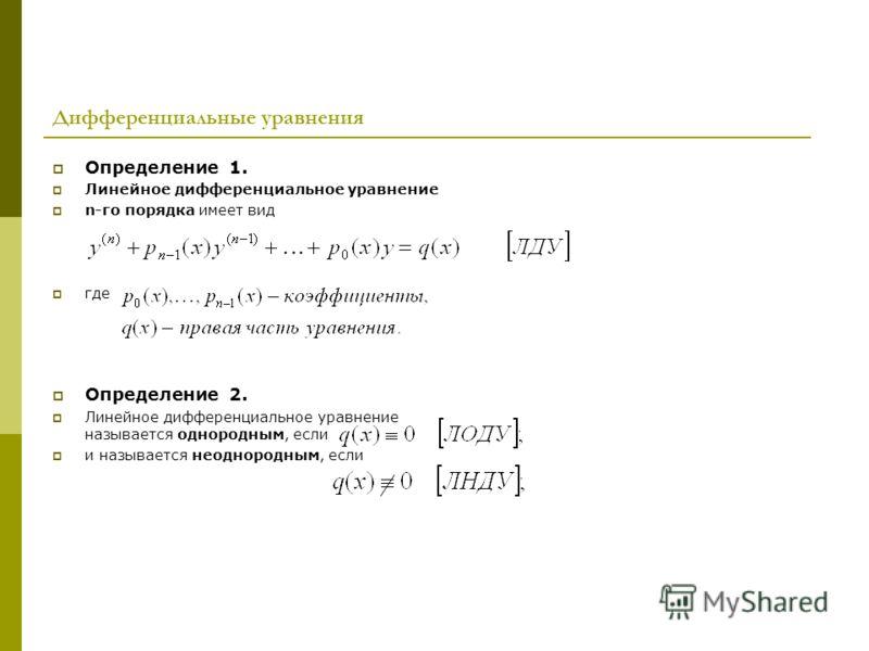 Дифференциальные уравнения Определение 1. Линейное дифференциальное уравнение n-го порядка имеет вид где Определение 2. Линейное дифференциальное уравнение называется однородным, если и называется неоднородным, если