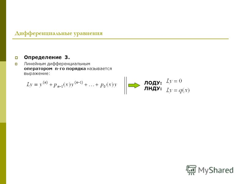 Дифференциальные уравнения Определение 3. Линейным дифференциальным оператором n-го порядка называется выражение: ЛОДУ: ЛНДУ: