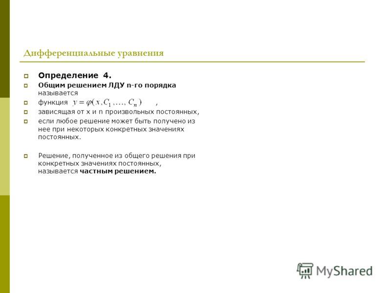 Дифференциальные уравнения Определение 4. Общим решением ЛДУ n-го порядка называется функция, зависящая от х и n произвольных постоянных, если любое решение может быть получено из нее при некоторых конкретных значениях постоянных. Решение, полученное