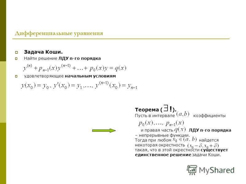 Дифференциальные уравнения Задача Коши. Найти решение ЛДУ n-го порядка удовлетворяющее начальным условиям Теорема ( ! ). Пусть в интервале коэффициенты и правая часть ЛДУ n-го порядка – непрерывные функции. Тогда при любом найдется некоторая окрестно