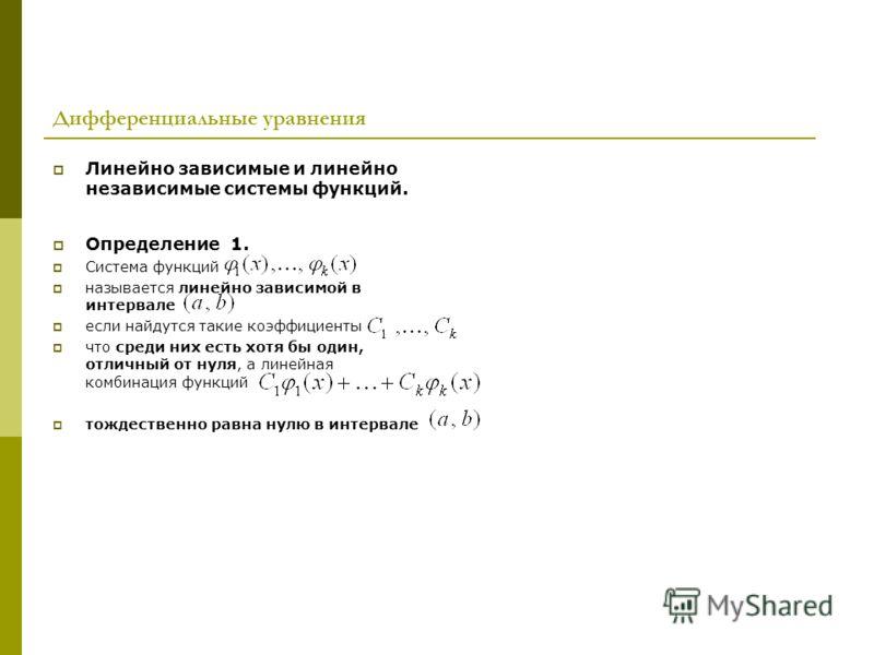 Дифференциальные уравнения Линейно зависимые и линейно независимые системы функций. Определение 1. Система функций называется линейно зависимой в интервале если найдутся такие коэффициенты что среди них есть хотя бы один, отличный от нуля, а линейная