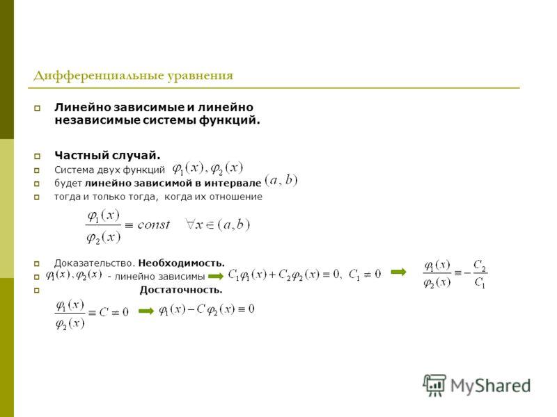 Дифференциальные уравнения Линейно зависимые и линейно независимые системы функций. Частный случай. Система двух функций будет линейно зависимой в интервале тогда и только тогда, когда их отношение Доказательство. Необходимость. - линейно зависимы До