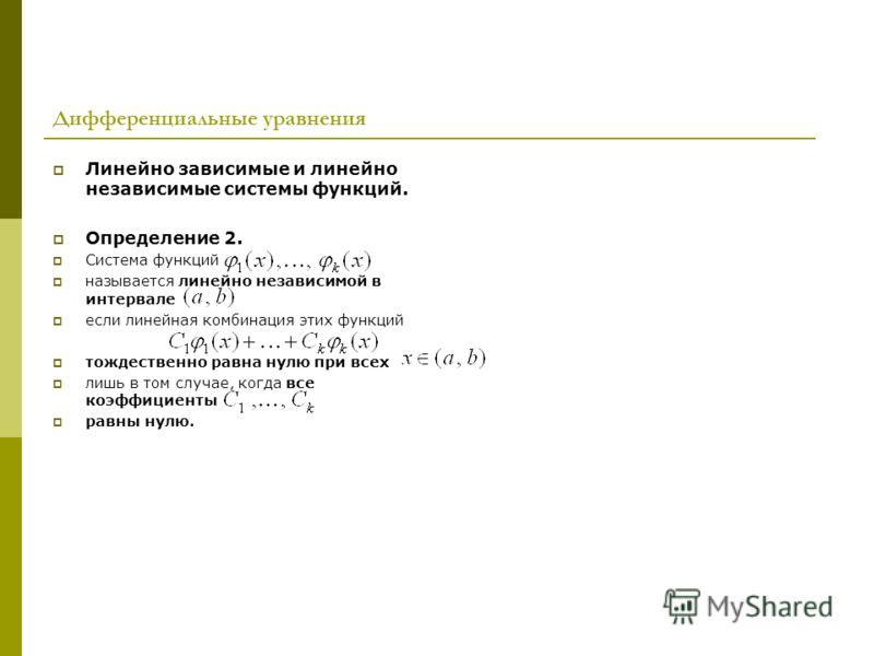 Дифференциальные уравнения Линейно зависимые и линейно независимые системы функций. Определение 2. Система функций называется линейно независимой в интервале если линейная комбинация этих функций тождественно равна нулю при всех лишь в том случае, ко