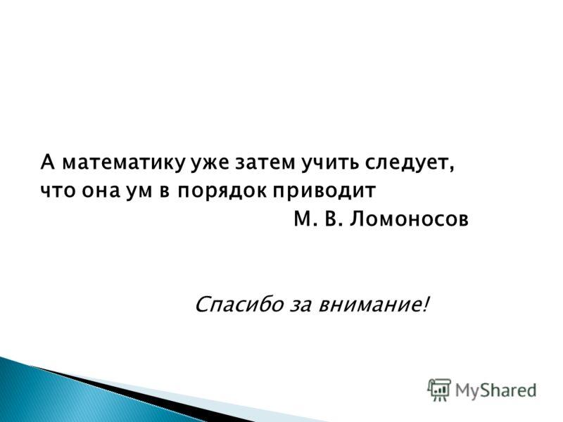 А математику уже затем учить следует, что она ум в порядок приводит М. В. Ломоносов Спасибо за внимание!
