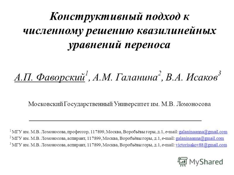 Конструктивный подход к численному решению квазилинейных уравнений переноса А.П. Фаворский 1, А.М. Галанина 2, В.А. Исаков 3 _________________________________ 1 МГУ им. М.В. Ломоносова, профессор, 117899, Москва, Воробьёвы горы, д.1, e-mail: galanina