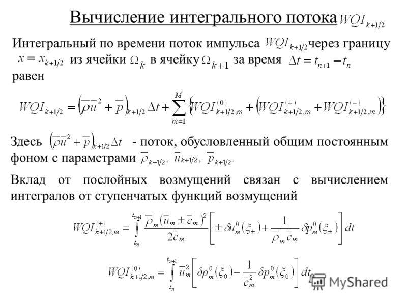 Вычисление интегрального потока Интегральный по времени поток импульса через границу из ячейки в ячейку за время равен Здесь - поток, обусловленный общим постоянным фоном с параметрами Вклад от послойных возмущений связан с вычислением интегралов от