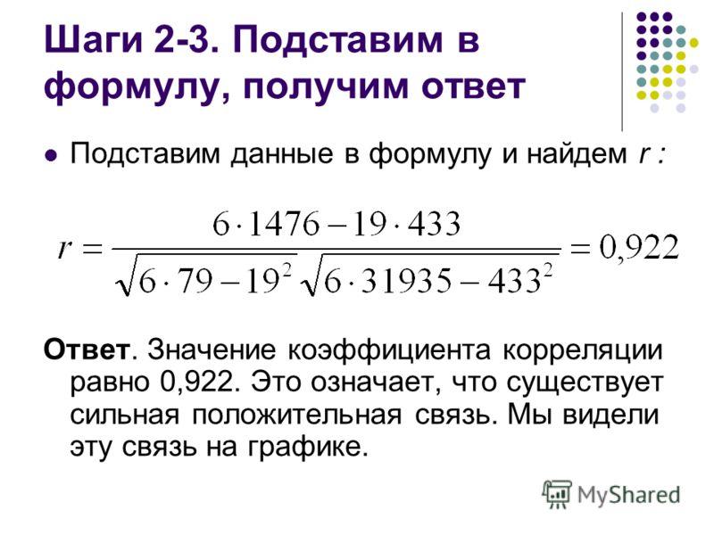 Шаги 2-3. Подставим в формулу, получим ответ Подставим данные в формулу и найдем r : Ответ. Значение коэффициента корреляции равно 0,922. Это означает, что существует сильная положительная связь. Мы видели эту связь на графике.
