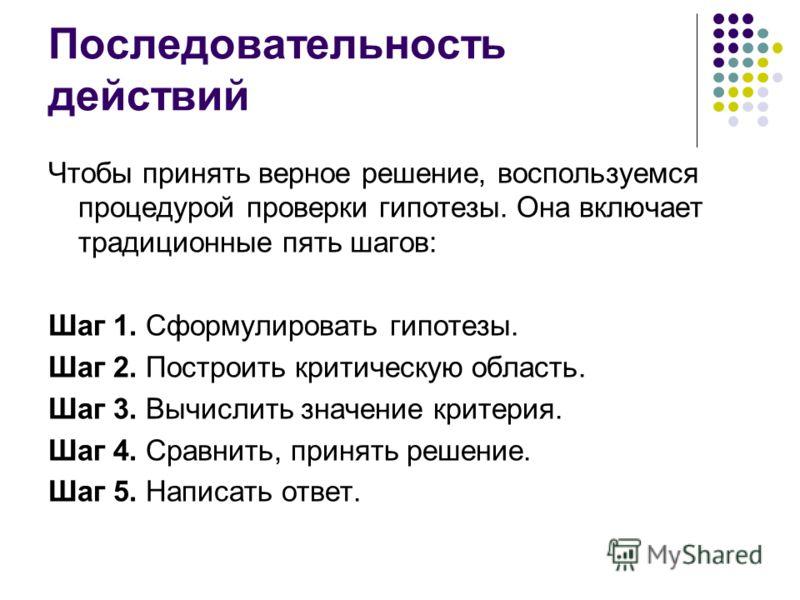 Последовательность действий Чтобы принять верное решение, воспользуемся процедурой проверки гипотезы. Она включает традиционные пять шагов: Шаг 1. Сформулировать гипотезы. Шаг 2. Построить критическую область. Шаг 3. Вычислить значение критерия. Шаг