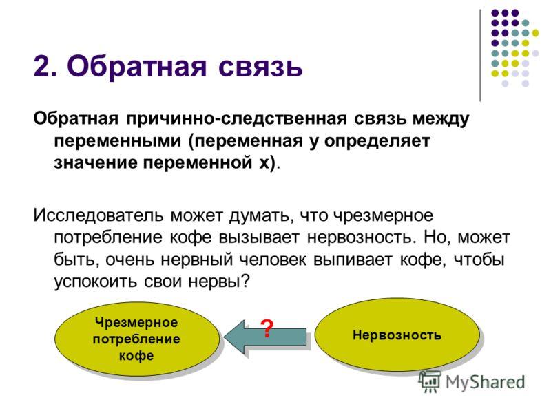 2. Обратная связь Обратная причинно-следственная связь между переменными (переменная у определяет значение переменной х). Исследователь может думать, что чрезмерное потребление кофе вызывает нервозность. Но, может быть, очень нервный человек выпивает