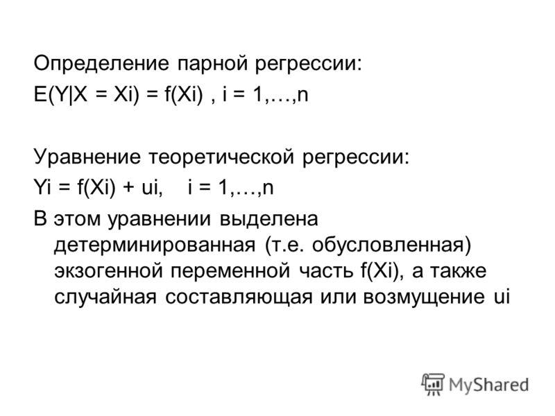 Определение парной регрессии: E(Y|X = Xi) = f(Xi), i = 1,…,n Уравнение теоретической регрессии: Yi = f(Xi) + ui, i = 1,…,n В этом уравнении выделена детерминированная (т.е. обусловленная) экзогенной переменной часть f(Xi), а также случайная составляю