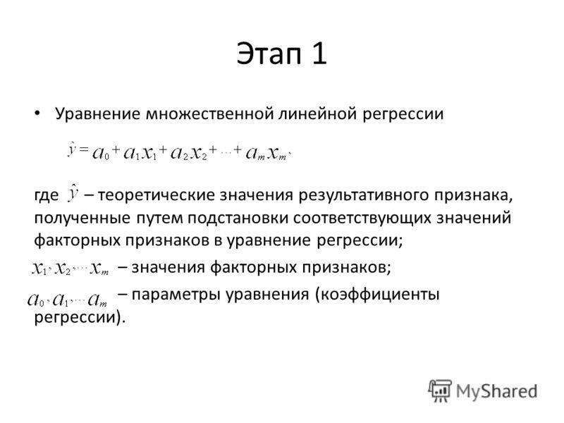 Этап 1 Уравнение множественной линейной регрессии где – теоретические значения результативного признака, полученные путем подстановки соответствующих значений факторных признаков в уравнение регрессии; – значения факторных признаков; – параметры урав