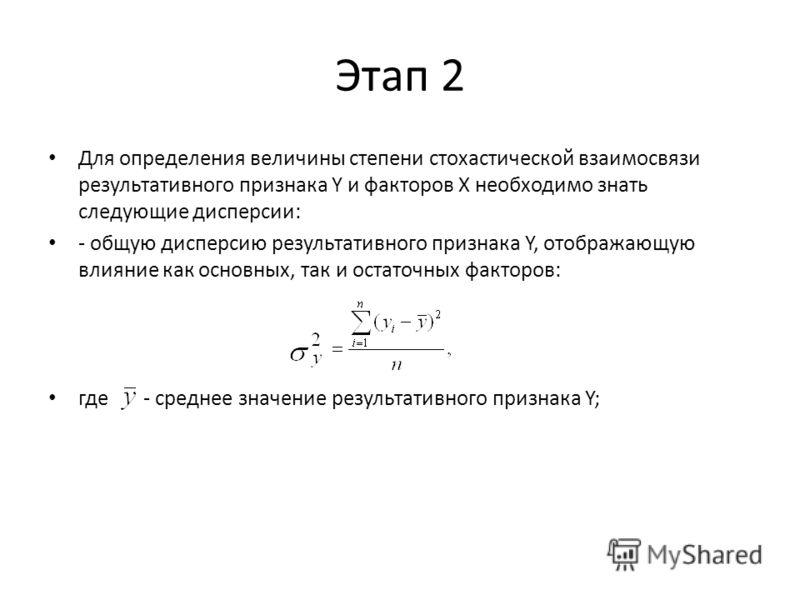 Этап 2 Для определения величины степени стохастической взаимосвязи результативного признака Y и факторов Х необходимо знать следующие дисперсии: - общую дисперсию результативного признака Y, отображающую влияние как основных, так и остаточных факторо