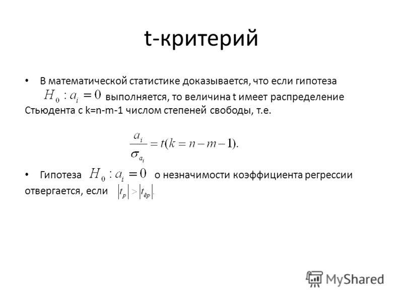 t-критерий В математической статистике доказывается, что если гипотеза выполняется, то величина t имеет распределение Стьюдента с k=n-m-1 числом степеней свободы, т.е. Гипотеза о незначимости коэффициента регрессии отвергается, если
