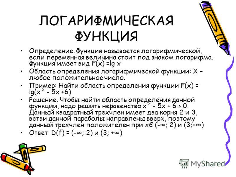 ЛОГАРИФМИЧЕСКАЯ ФУНКЦИЯ Определение. Функция называется логарифмической, если переменная величина стоит под знаком логарифма. Функция имеет вид F(x) =lg x Область определения логарифмической функции: Х – любое положительное число. Пример: Найти облас