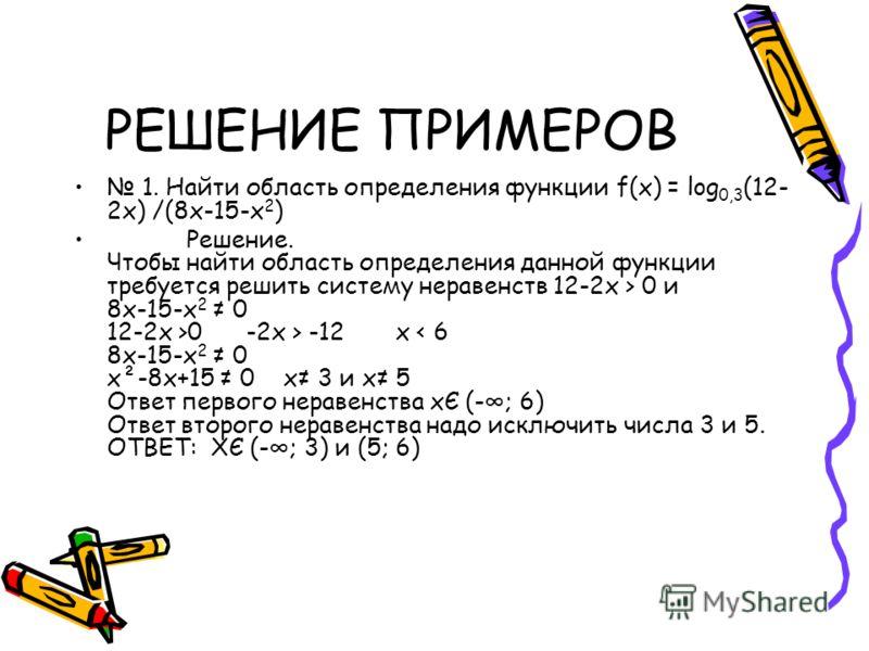 РЕШЕНИЕ ПРИМЕРОВ 1. Найти область определения функции f(x) = log 0,3 (12- 2x) /(8x-15-x 2 ) Решение. Чтобы найти область определения данной функции требуется решить систему неравенств 12-2х > 0 и 8х-15-х 2 0 12-2х >0 -2x > -12 x < 6 8x-15-x 2 0 x²-8x