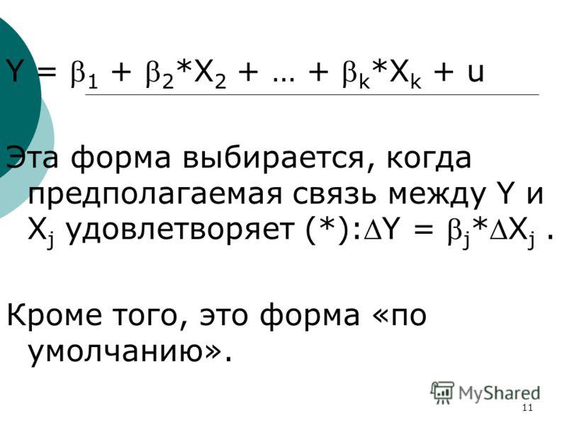 11 Y = 1 + 2 *X 2 + … + k *X k + u Эта форма выбирается, когда предполагаемая связь между Y и X j удовлетворяет (*):Y = j *X j. Кроме того, это форма «по умолчанию».