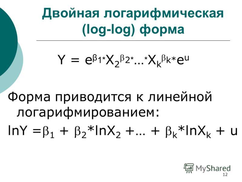 12 Двойная логарифмическая (log-log) форма Y = e β 1* X 2 2 * … * X k k* e u Форма приводится к линейной логарифмированием: lnY = 1 + 2 *lnX 2 +… + k *lnX k + u