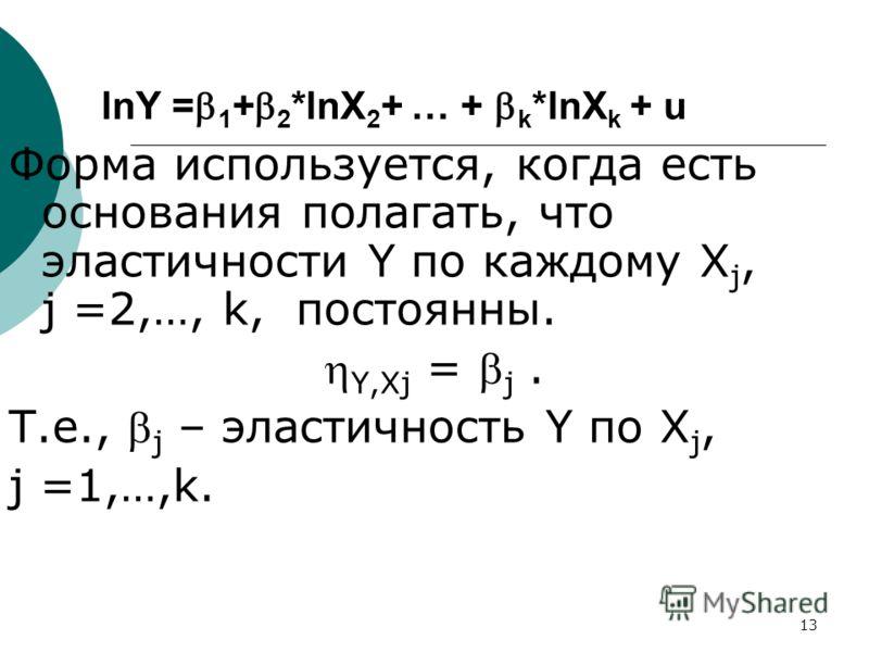 13 lnY = 1 + 2 *lnX 2 + … + k *lnX k + u Форма используется, когда есть основания полагать, что эластичности Y по каждому X j, j =2,…, k, постоянны. Y,Xj = j. Т.е., j – эластичность Y по X j, j =1,…,k.