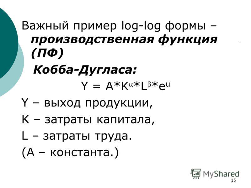 15 Важный пример log-log формы – производственная функция (ПФ) Кобба-Дугласа: Y = A*K *L *e u Y – выход продукции, K – затраты капитала, L – затраты труда. (А – константа.)