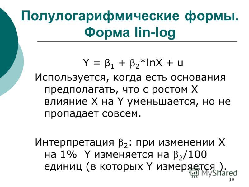 18 Полулогарифмические формы. Форма lin-log Y = β 1 + 2 *lnX + u Используется, когда есть основания предполагать, что с ростом X влияние X на Y уменьшается, но не пропадает совсем. Интерпретация 2 : при изменении X на 1% Y изменяется на 2 /100 единиц