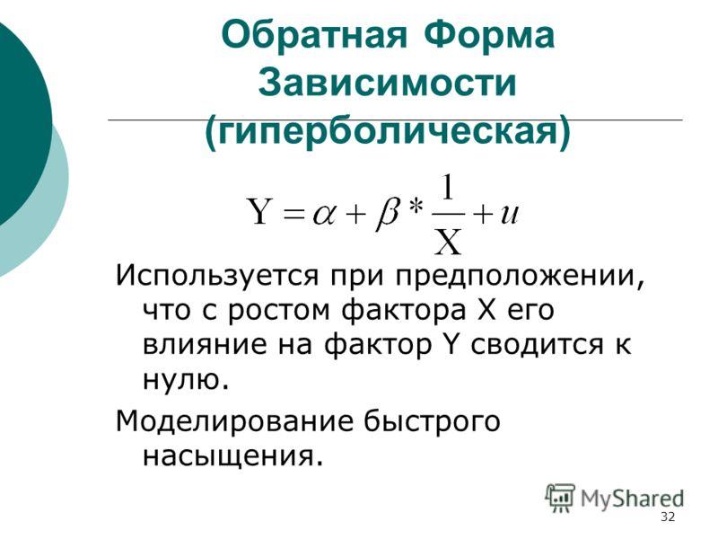 32 Обратная Форма Зависимости (гиперболическая) Используется при предположении, что с ростом фактора X его влияние на фактор Y сводится к нулю. Моделирование быстрого насыщения.