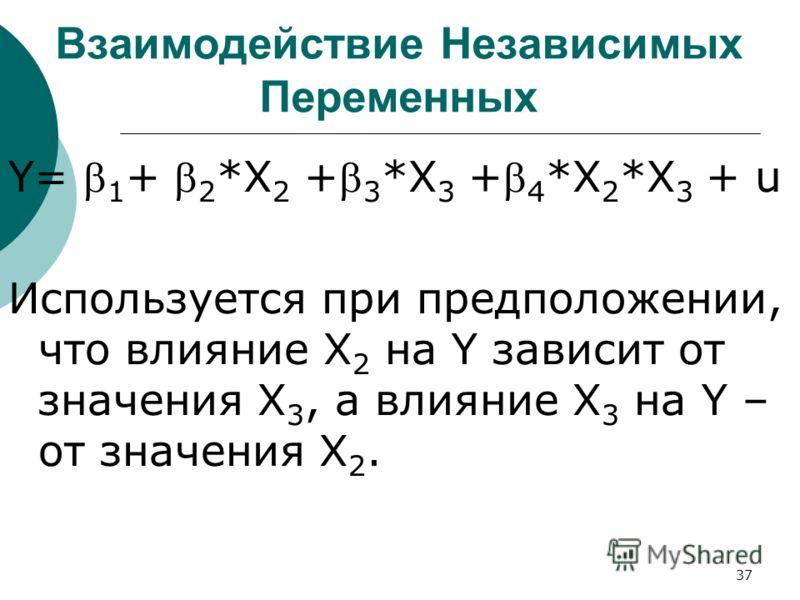 37 Взаимодействие Независимых Переменных Y= 1 + 2 *X 2 + 3 *X 3 + 4 *X 2 *X 3 + u Используется при предположении, что влияние X 2 на Y зависит от значения X 3, а влияние X 3 на Y – от значения X 2.