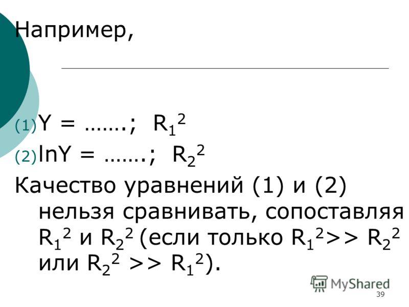 39 Например, (1) Y = …….; R 1 2 (2) lnY = …….; R 2 2 Качество уравнений (1) и (2) нельзя сравнивать, сопоставляя R 1 2 и R 2 2 (если только R 1 2 >> R 2 2 или R 2 2 >> R 1 2 ).