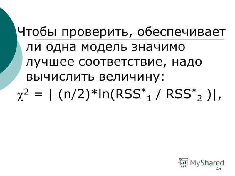 45 Чтобы проверить, обеспечивает ли одна модель значимо лучшее соответствие, надо вычислить величину: 2 = | (n/2)*ln(RSS * 1 / RSS * 2 )|,
