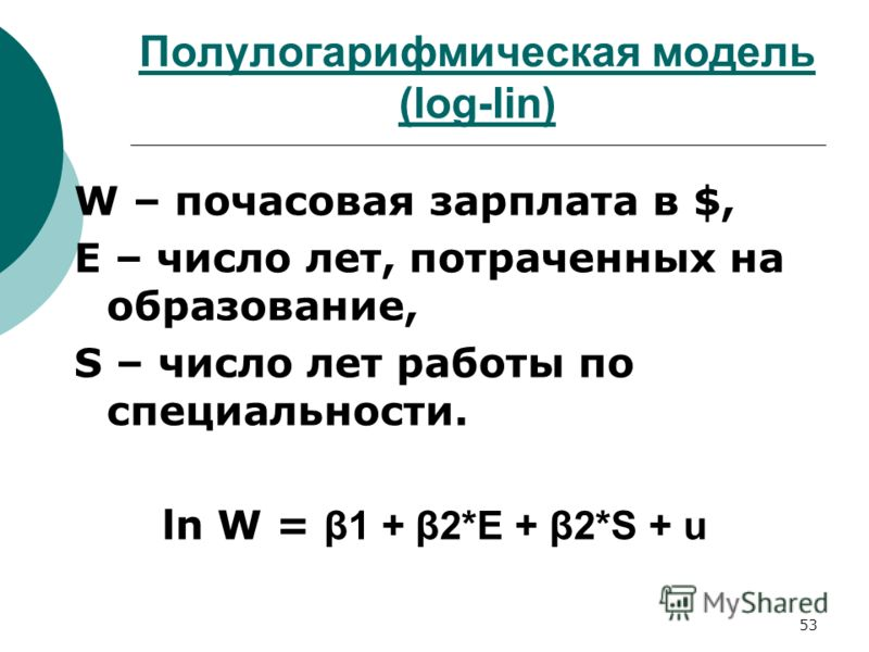 53 Полулогарифмическая модель (log-lin) W – почасовая зарплата в $, Е – число лет, потраченных на образование, S – число лет работы по специальности. ln W = β1 + β2*E + β2*S + u