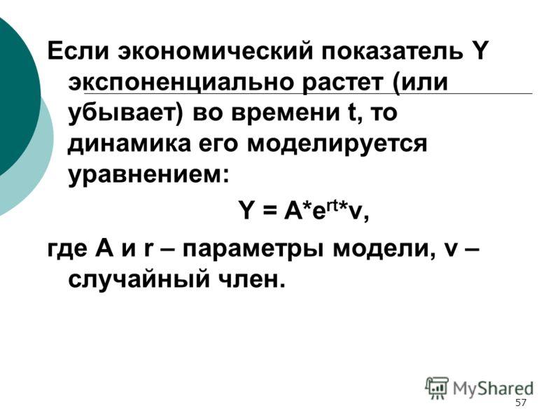 57 Если экономический показатель Y экспоненциально растет (или убывает) во времени t, то динамика его моделируется уравнением: Y = A*e rt *v, где A и r – параметры модели, v – случайный член.